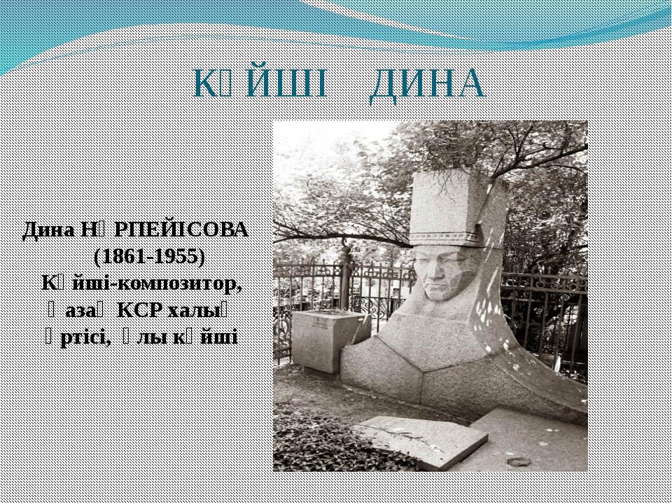 КҮЙШІ ДИНА Дина НҰРПЕЙІСОВА (1861-1955) Күйші-композитор, Қазақ КСР халық әрт...
