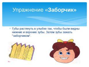 Губы растянуть в улыбке так, чтобы были видны нижние и верхние зубы. Затем зу