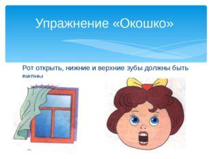 Рот открыть, нижние и верхние зубы должны быть видны. Упражнение «Окошко»