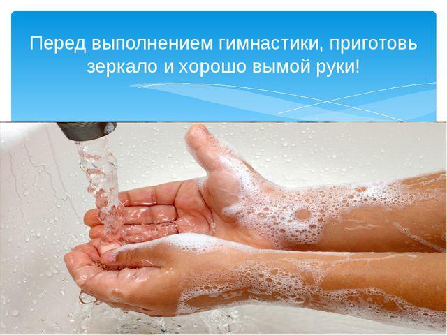 Перед выполнением гимнастики, приготовь зеркало и хорошо вымой руки!