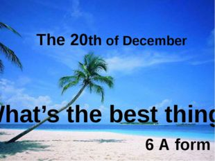 The 20th of December What's the best thing? 6 А form