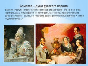 Самовар – душа русского народа. Валентин Распутин писал: «Стол без самоварно