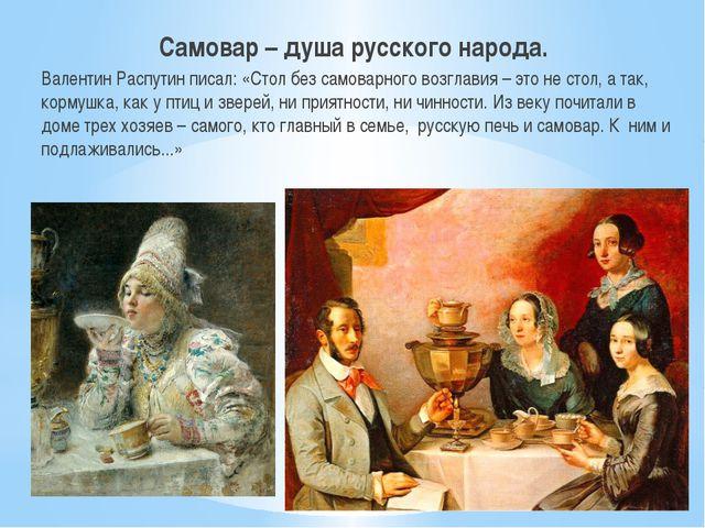 Самовар – душа русского народа. Валентин Распутин писал: «Стол без самоварно...