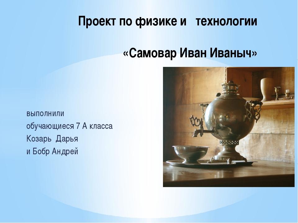 выполнили обучающиеся 7 А класса Козарь Дарья и Бобр Андрей Проект по физике...