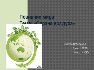 Познание мира Тема: «Охрана воздуха» Учитель:Лебедева Т.Л. Дата :11.12.12г. К