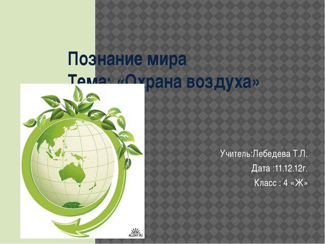 Познание мира Тема: «Охрана воздуха» Учитель:Лебедева Т.Л. Дата :11.12.12г. К...