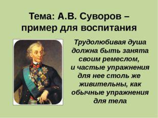 Тема: А.В. Суворов – пример для воспитания Трудолюбивая душа должна быть зан