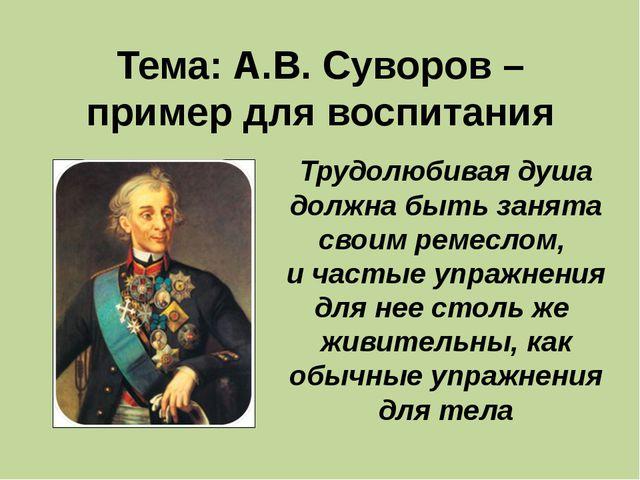Тема: А.В. Суворов – пример для воспитания Трудолюбивая душа должна быть зан...