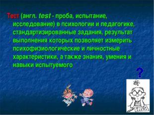 Тест (англ. test - проба, испытание, исследование) в психологии и педагогике,