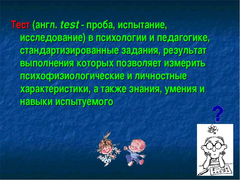 Тест (англ. test - проба, испытание, исследование) в психологии и педагогике,...