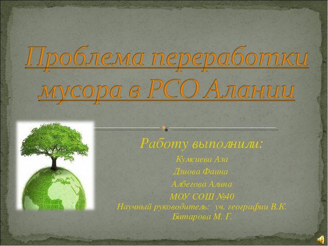 Работу выполнили: Кумсиева Аза Дзиова Фаина Албегова Алина МОУ СОШ №40 Научны...