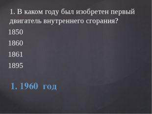 1.В каком году был изобретен первый двигатель внутреннего сгорания? 1850 186