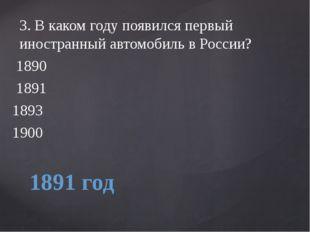 1891 год 3.В каком году появился первый иностранный автомобиль в России? 18