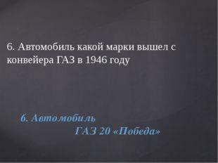 6. Автомобиль какой марки вышел с конвейера ГАЗ в 1946 году 6. Автомобиль ГАЗ
