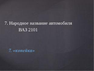 7. Народное название автомобиля ВАЗ 2101 7. «копейка»