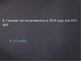 8. Сколько лет исполнилось в 2014 году а/м УАЗ 469 8. 43 года