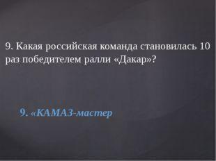9. Какая российская команда становилась 10 раз победителем ралли «Дакар»? 9.