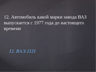 12. Автомобиль какой марки завода ВАЗ выпускается с 1977 года до настоящего в