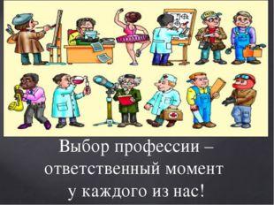 Выбор профессии – ответственный момент у каждого из нас!