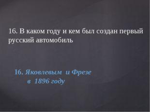 16. В каком году и кем был создан первый русский автомобиль 16. Яковлевым и