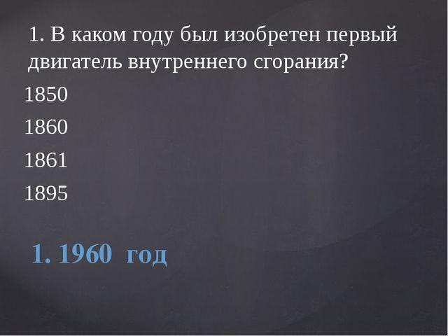 1.В каком году был изобретен первый двигатель внутреннего сгорания? 1850 186...