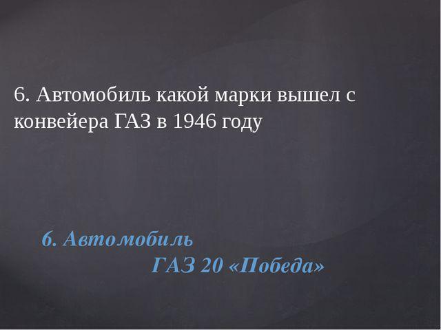 6. Автомобиль какой марки вышел с конвейера ГАЗ в 1946 году 6. Автомобиль ГАЗ...
