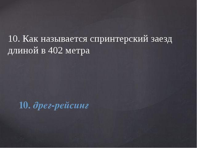 10. Как называется спринтерский заезд длиной в 402 метра 10. дрег-рейсинг