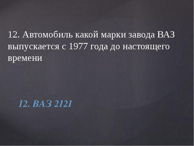 12. Автомобиль какой марки завода ВАЗ выпускается с 1977 года до настоящего в...