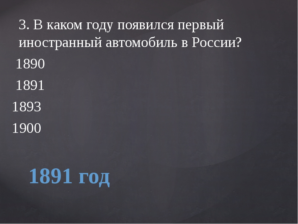 1891 год 3.В каком году появился первый иностранный автомобиль в России? 18...