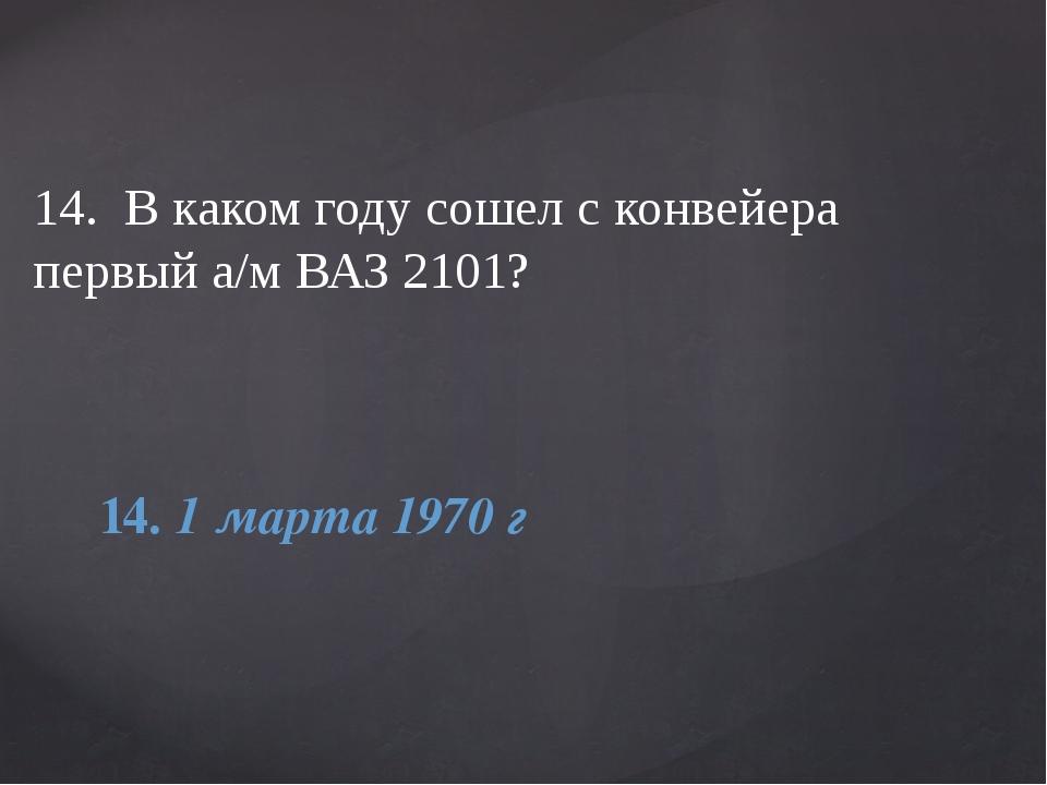 14. В каком году сошел с конвейера первый а/м ВАЗ 2101? 14. 1 марта 1970 г
