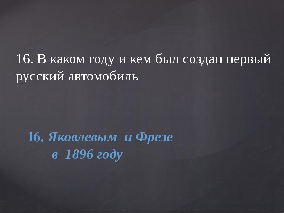16. В каком году и кем был создан первый русский автомобиль 16. Яковлевым и...