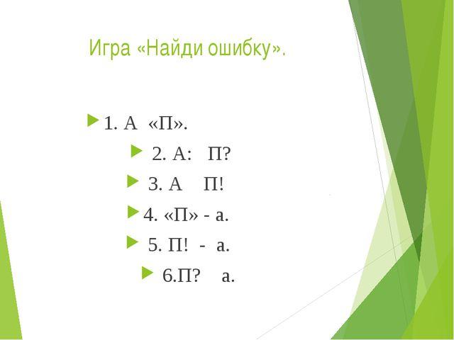 Игра «Найди ошибку». 1. А «П». 2. А: П? 3. А П! 4. «П» - а. 5. П! - а. 6.П? а.