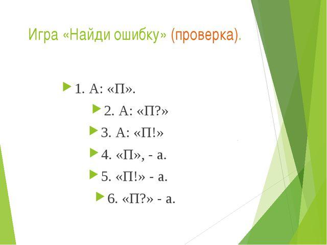 Игра «Найди ошибку» (проверка). 1. А: «П». 2. А: «П?» 3. А: «П!» 4. «П», - а....