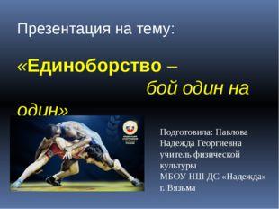 Презентация на тему: «Единоборство – бой один на один» Подготовила: Павлова Н