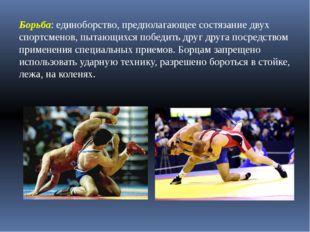 Борьба: единоборство, предполагающее состязание двух спортсменов, пытающихся