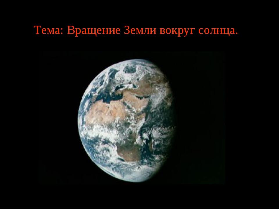 Тема: Вращение Земли вокруг солнца.