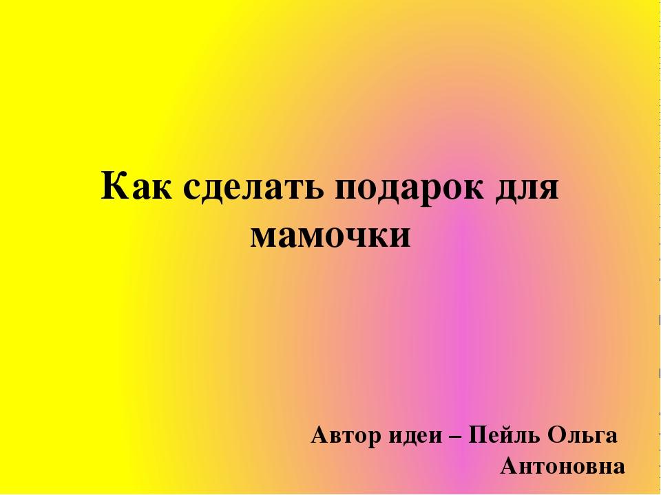 Как сделать подарок для мамочки Автор идеи – Пейль Ольга Антоновна