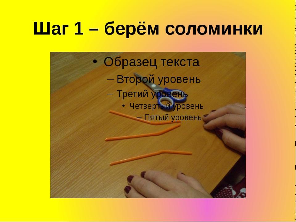 Шаг 1 – берём соломинки