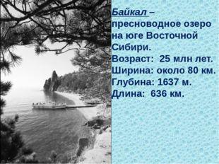 Байкал– пресноводное озеро на юге Восточной Сибири. Возраст: 25млн лет. Ши