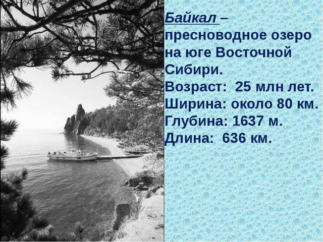 Байкал– пресноводное озеро на юге Восточной Сибири. Возраст: 25млн лет. Ши...