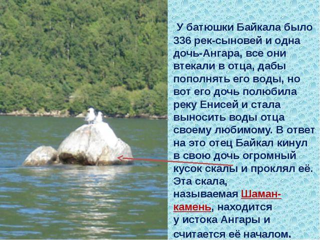 У батюшки Байкала было 336 рек-сыновей и одна дочь-Ангара, все они втекали в...