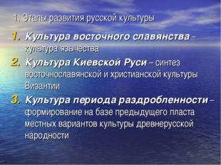 1. Этапы развития русской культуры Культура восточного славянства – культура