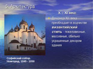 5. Архитектура X – XI века: До конца XI века преобладает в зодчестве византий
