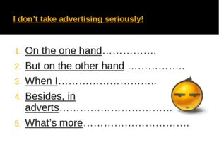 I don't take advertising seriously! On the one hand……………. But on the other h