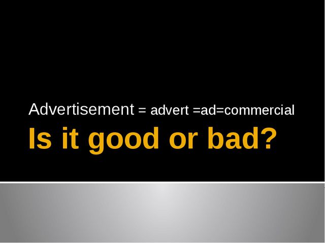Is it good or bad? Advertisement = advert =ad=commercial