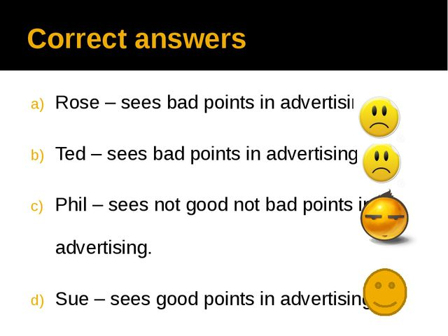 Correct answers Rose – sees bad points in advertising. Ted – sees bad points...