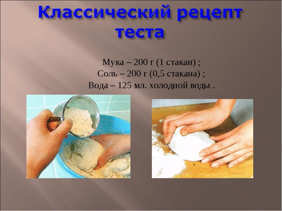 Мука – 200 г (1 стакан) ; Соль – 200 г (0,5 стакана) ; Вода – 125 мл. холодн...
