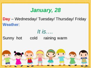 January, 28 Day – Wednesday/ Tuesday/ Thursday/ Friday Weather: It is…. Sunny