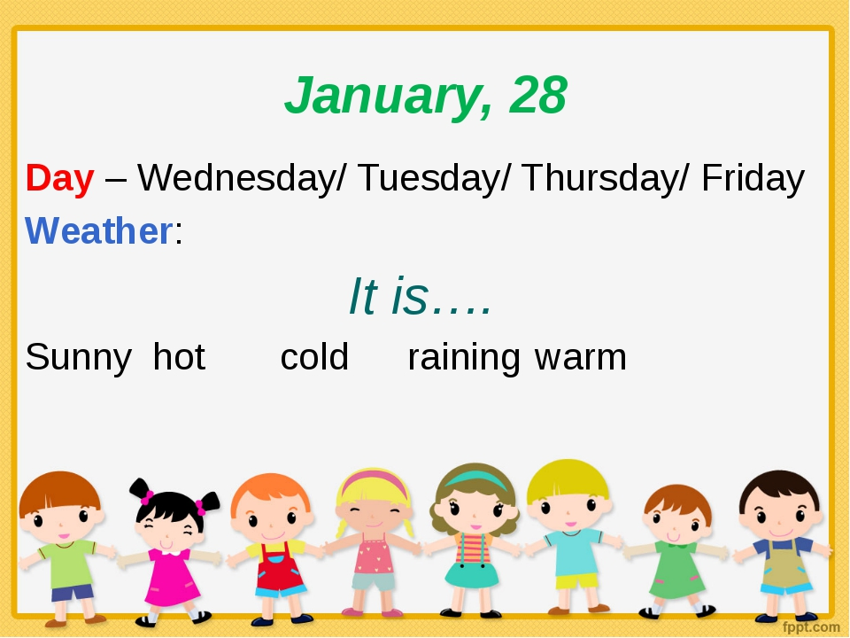 January, 28 Day – Wednesday/ Tuesday/ Thursday/ Friday Weather: It is…. Sunny...