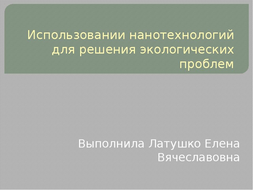 Использовании нанотехнологий для решения экологических проблем Выполнила Лату...